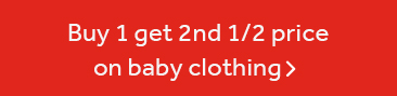 Buy 1 get 2nd 1/2 price on selected baby clothing