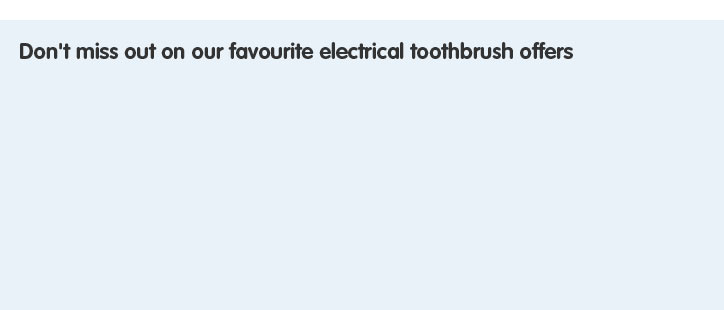 Don't miss out on our favourite electrical toohbrush offers