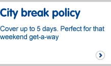 City break policy. Cover up to five days. Perfect for that weekend get-a-way