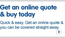 Get an online quote and buy today. Quick and easy. Get an online quote and you can be covered straight away