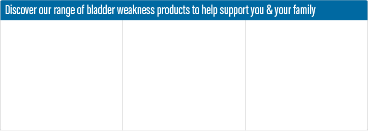 Discover our range of bladder weakness products to help support you and your family